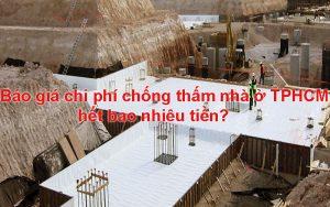 Báo giá chi phí chống thấm nhà ở TPHCM hết bao nhiêu tiền?